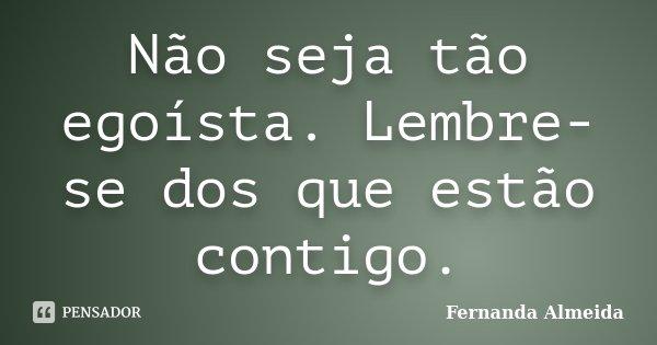 Não seja tão egoísta. Lembre-se dos que estão contigo.... Frase de Fernanda Almeida.