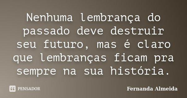 Nenhuma lembrança do passado deve destruir seu futuro, mas é claro que lembranças ficam pra sempre na sua história.... Frase de Fernanda Almeida.