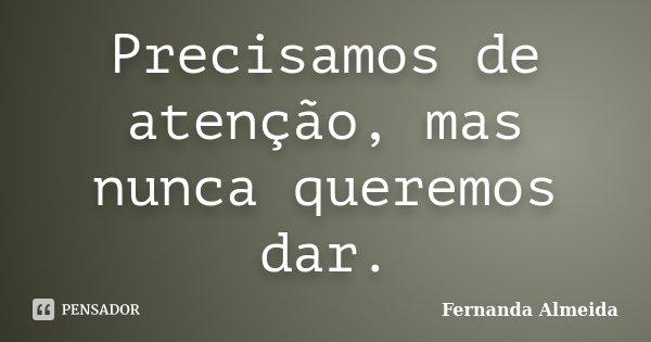 Precisamos de atenção, mas nunca queremos dar.... Frase de Fernanda Almeida.
