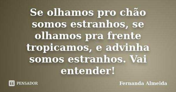 Se olhamos pro chão somos estranhos, se olhamos pra frente tropicamos, e advinha somos estranhos. Vai entender!... Frase de Fernanda Almeida.