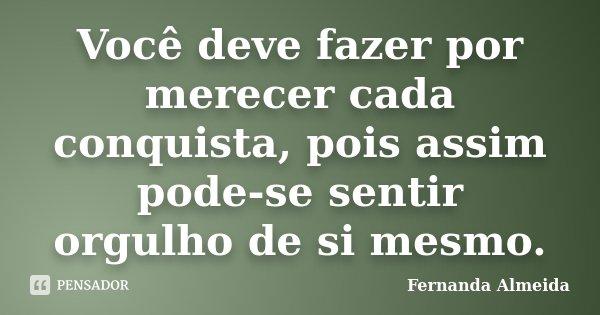 Você deve fazer por merecer cada conquista, pois assim pode-se sentir orgulho de si mesmo.... Frase de Fernanda Almeida.