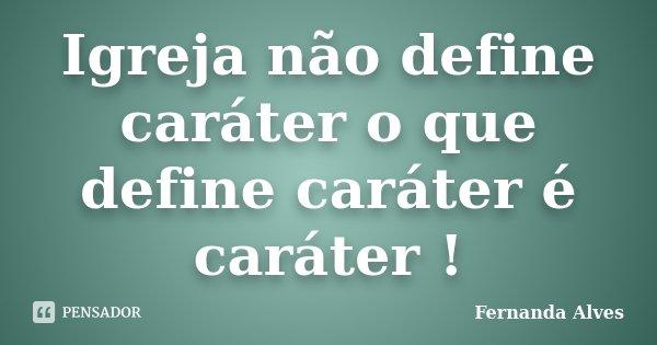 Igreja não define caráter o que define caráter é caráter !... Frase de Fernanda Alves.