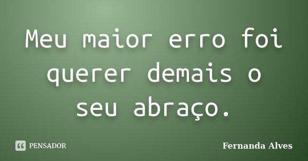 Meu maior erro foi querer demais o seu abraço.... Frase de Fernanda Alves.