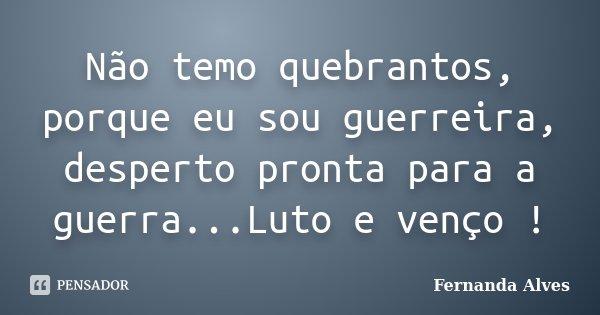 Não temo quebrantos, porque eu sou guerreira, desperto pronta para a guerra...Luto e venço !... Frase de Fernanda Alves.
