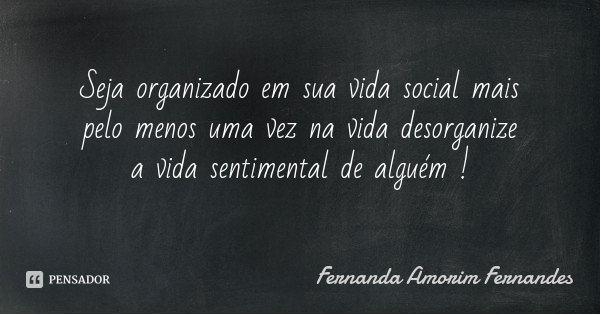 Seja organizado em sua vida social mais pelo menos uma vez na vida desorganize a vida sentimental de alguém !... Frase de Fernanda Amorim Fernandes.