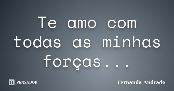 Te amo com todas as minhas forças...... Frase de Fernanda Andrade.