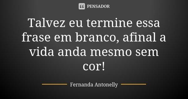 Talvez eu termine essa frase em branco, afinal a vida anda mesmo sem cor!... Frase de Fernanda Antonelly.