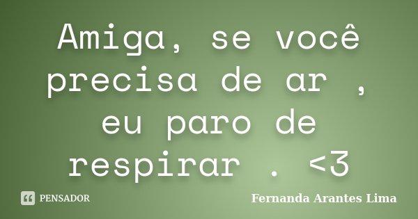 Amiga, se você precisa de ar , eu paro de respirar . <3... Frase de Fernanda Arantes Lima.