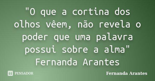 """""""O que a cortina dos olhos vêem, não revela o poder que uma palavra possui sobre a alma"""" Fernanda Arantes... Frase de Fernanda Arantes."""