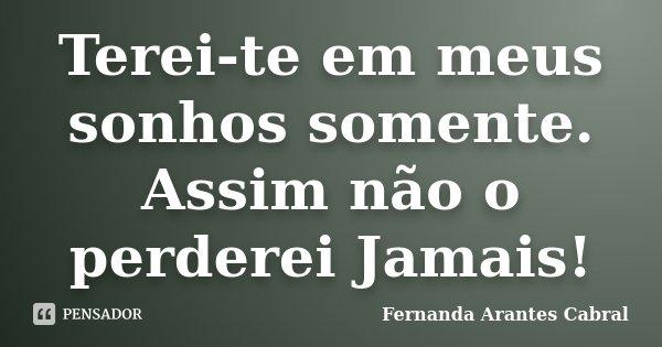 Terei-te em meus sonhos somente. Assim não o perderei Jamais!... Frase de Fernanda Arantes Cabral.
