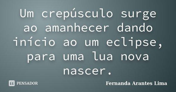 Um crepúsculo surge ao amanhecer dando inicio ao um eclipse, para uma lua nova nascer.... Frase de Fernanda Arantes Lima.