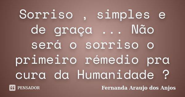 Sorriso , simples e de graça ... Não será o sorriso o primeiro rémedio pra cura da Humanidade ?... Frase de Fernanda Araujo dos Anjos.