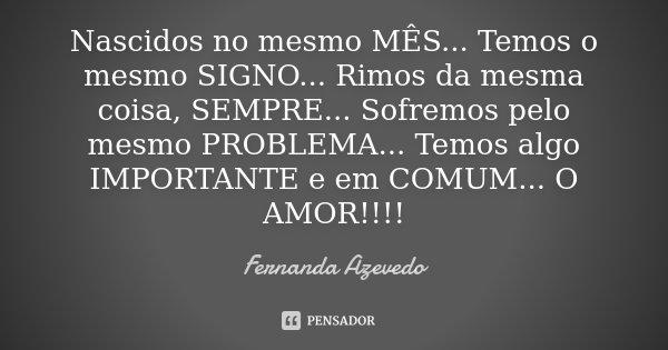 Nascidos no mesmo MÊS... Temos o mesmo SIGNO... Rimos da mesma coisa, SEMPRE... Sofremos pelo mesmo PROBLEMA... Temos algo IMPORTANTE e em COMUM... O AMOR!!!!... Frase de Fernanda Azevedo.