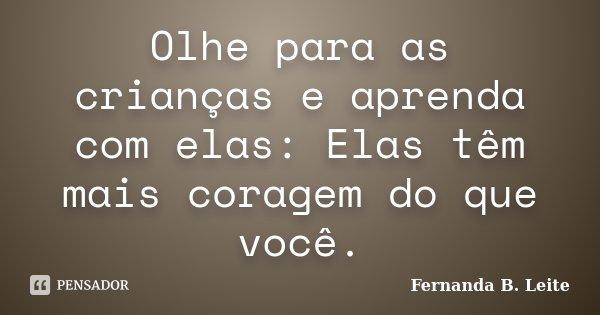 Olhe para as crianças e aprenda com elas: Elas têm mais coragem do que você.... Frase de Fernanda B. Leite.
