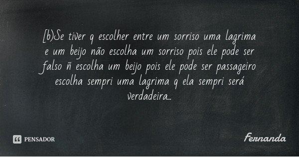 [b]Se tiver q escolher entre um sorriso uma lagrima e um beijo não escolha um sorriso pois ele pode ser falso ñ escolha um beijo pois ele pode ser passageiro es... Frase de Fernanda.