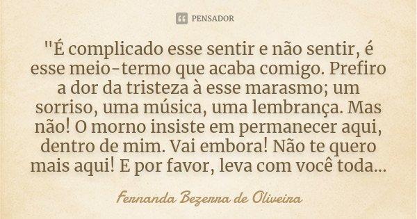 """""""É complicado esse sentir e não sentir, é esse meio-termo que acaba comigo. Prefiro a dor da tristeza à esse marasmo; um sorriso, uma música, uma lembrança... Frase de Fernanda Bezerra de Oliveira."""
