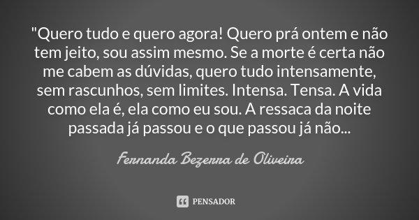 """""""Quero tudo e quero agora! Quero prá ontem e não tem jeito, sou assim mesmo. Se a morte é certa não me cabem as dúvidas, quero tudo intensamente, sem rascu... Frase de Fernanda Bezerra de Oliveira."""