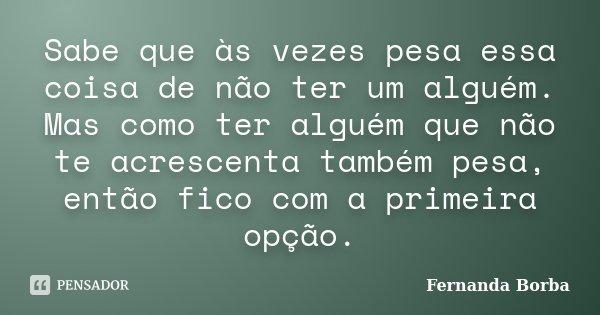 Sabe que às vezes pesa essa coisa de não ter um alguém. Mas como ter alguém que não te acrescenta também pesa, então fico com a primeira opção.... Frase de Fernanda Borba.