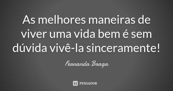 As melhores maneiras de viver uma vida bem é sem dúvida vivê-la sinceramente!... Frase de Fernanda Braga.