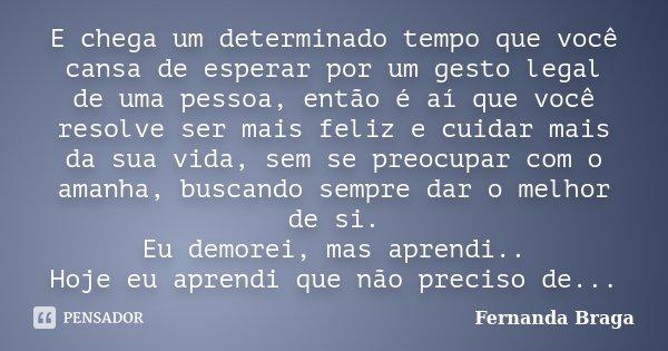 E chega um determinado tempo que você cansa de esperar por um gesto legal de uma pessoa, então é aí que você resolve ser mais feliz e cuidar mais da sua vida, s... Frase de Fernanda Braga.