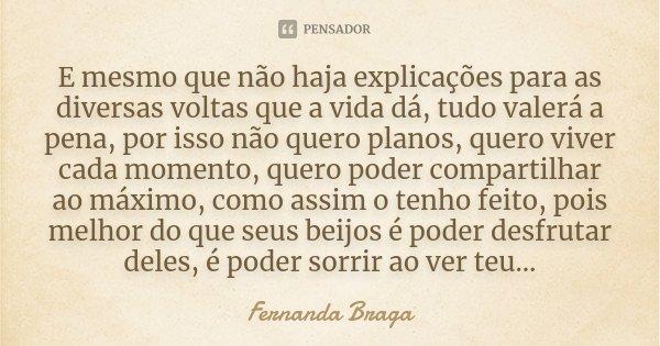 E mesmo que não haja explicações para as diversas voltas que a vida dá, tudo valerá a pena, por isso não quero planos, quero viver cada momento, quero poder com... Frase de Fernanda Braga.
