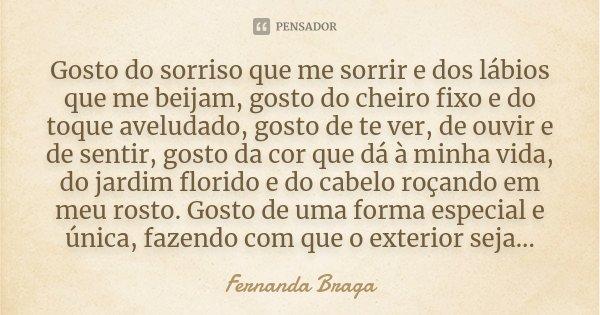 Gosto do sorriso que me sorrir e dos lábios que me beijam, gosto do cheiro fixo e do toque aveludado, gosto de te ver, de ouvir e de sentir, gosto da cor que dá... Frase de Fernanda Braga.