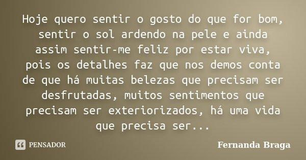 Hoje quero sentir o gosto do que for bom, sentir o sol ardendo na pele e ainda assim sentir-me feliz por estar viva, pois os detalhes faz que nos demos conta de... Frase de Fernanda Braga.