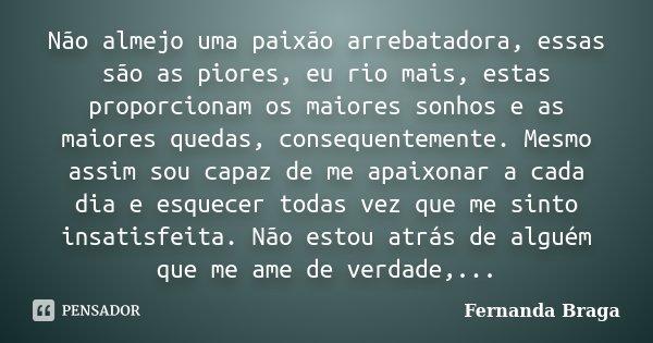 Não almejo uma paixão arrebatadora, essas são as piores, eu rio mais, estas proporcionam os maiores sonhos e as maiores quedas, consequentemente. Mesmo assim so... Frase de Fernanda Braga.