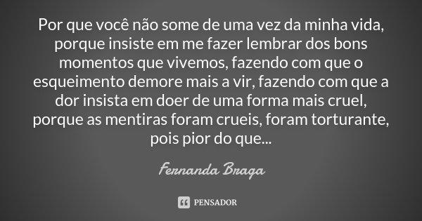 Por que você não some de uma vez da minha vida, porque insiste em me fazer lembrar dos bons momentos que vivemos, fazendo com que o esqueimento demore mais a vi... Frase de Fernanda Braga.
