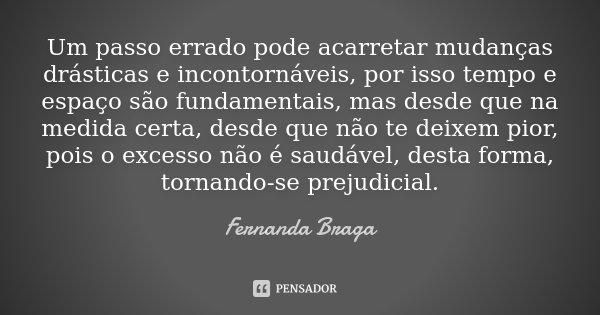 Um passo errado pode acarretar mudanças drásticas e incontornáveis, por isso tempo e espaço são fundamentais, mas desde que na medida certa, desde que não te de... Frase de Fernanda Braga.