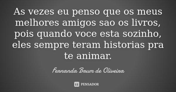 As vezes eu penso que os meus melhores amigos sao os livros, pois quando voce esta sozinho, eles sempre teram historias pra te animar.... Frase de Fernanda Brum de Oliveira.