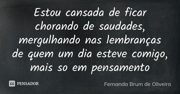 Estou cansada de ficar chorando de saudades, mergulhando nas lembranças de quem um dia esteve comigo, mais so em pensamento... Frase de Fernanda Brum de Oliveira.