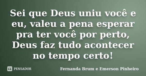 Sei que Deus uniu você e eu, valeu a pena esperar pra ter você por perto, Deus faz tudo acontecer no tempo certo!... Frase de Fernanda Brum e Emerson Pinheiro.