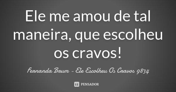 Ele me amou de tal maneira, que escolheu os cravos !... Frase de Fernanda Brum - Ele Escolheu Os Cravos 9834.