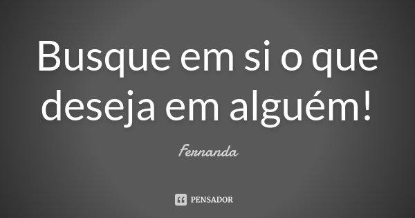 Busque em si o que deseja em alguém!... Frase de Fernanda.