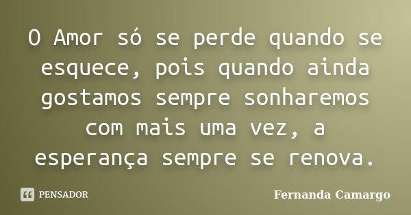 O Amor só se perde quando se esquece, pois quando ainda gostamos sempre sonharemos com mais uma vez, a esperança sempre se renova.... Frase de Fernanda Camargo.
