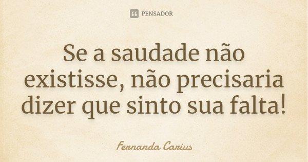 Se a saudade não existisse, não precisaria dizer que sinto sua falta!... Frase de Fernanda Carius.