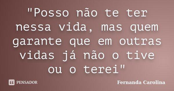 """""""Posso não te ter nessa vida, mas quem garante que em outras vidas já não o tive ou o terei""""... Frase de Fernanda Carolina."""