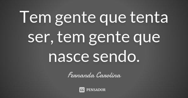 Tem gente que tenta ser, tem gente que nasce sendo.... Frase de Fernanda Carolina.