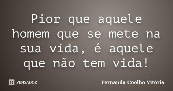 Pior que aquele homem que se mete na sua vida, é aquele que não tem vida!... Frase de Fernanda Coelho Vitória.
