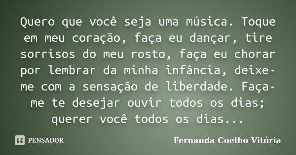 Quero que você seja uma música. Toque em meu coração, faça eu dançar, tire sorrisos do meu rosto, faça eu chorar por lembrar da minha infância, deixe-me com a s... Frase de Fernanda Coelho Vitória.