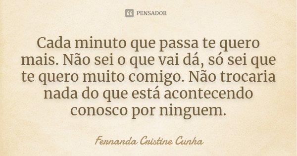 Cada minuto que passa te quero mais. Não sei o que vai dá, só sei que te quero muito comigo. Não trocaria nada do que está acontecendo conosco por ninguem.... Frase de Fernanda Cristine Cunha.