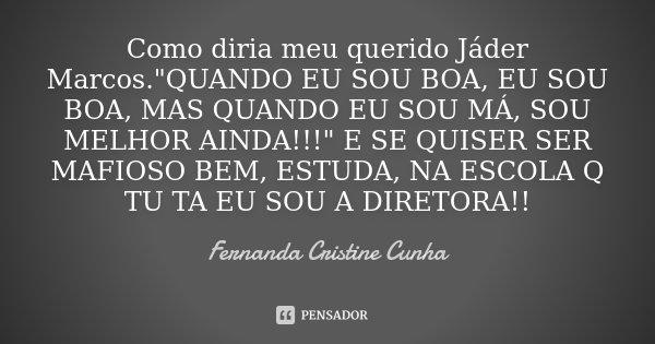"""Como diria meu querido Jáder Marcos.""""QUANDO EU SOU BOA, EU SOU BOA, MAS QUANDO EU SOU MÁ, SOU MELHOR AINDA!!!"""" E SE QUISER SER MAFIOSO BEM, ESTUDA, NA... Frase de Fernanda Cristine Cunha."""