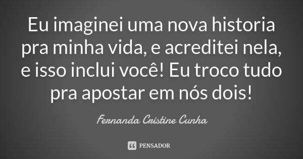 Eu imaginei uma nova historia pra minha vida, e acreditei nela, e isso inclui você! Eu troco tudo pra apostar em nós dois!... Frase de Fernanda Cristine Cunha.