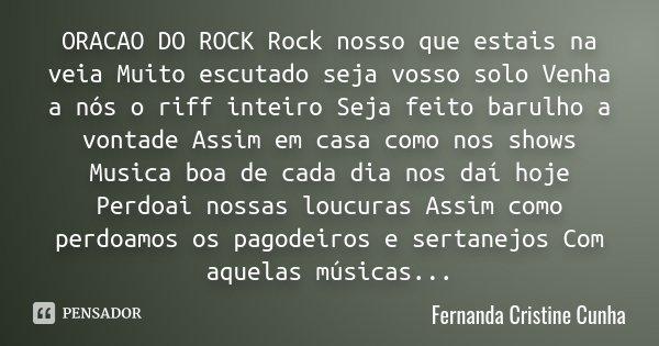 ORACAO DO ROCK Rock nosso que estais na veia Muito escutado seja vosso solo Venha a nós o riff inteiro Seja feito barulho a vontade Assim em casa como nos shows... Frase de Fernanda Cristine Cunha.