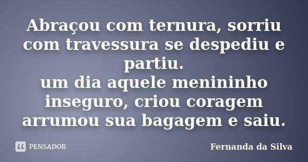 Abraçou com ternura, sorriu com travessura se despediu e partiu. um dia aquele menininho inseguro, criou coragem arrumou sua bagagem e saiu.... Frase de Fernanda da Silva.