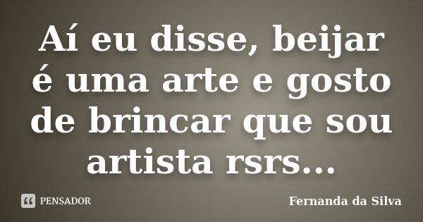 Aí eu disse, beijar é uma arte e gosto de brincar que sou artista rsrs...... Frase de Fernanda da Silva.