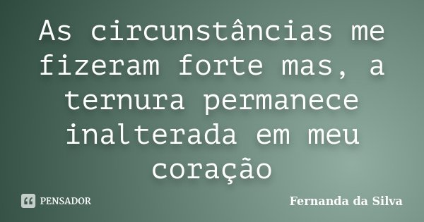 As circunstâncias me fizeram forte mas, a ternura permanece inalterada em meu coração... Frase de Fernanda da Silva.