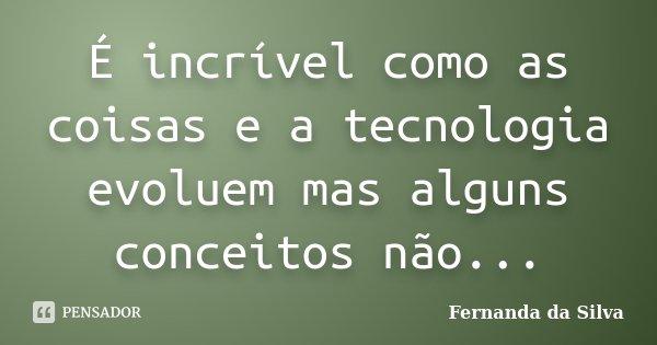 É incrível como as coisas e a tecnologia evoluem mas alguns conceitos não...... Frase de Fernanda da Silva.
