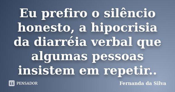 Eu prefiro o silêncio honesto, a hipocrisia da diarréia verbal que algumas pessoas insistem em repetir..... Frase de Fernanda da Silva.